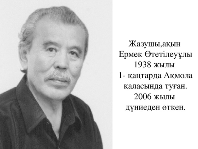 Жазушы,ақын  Ермек Өтетілеуұлы  1938 жылы   1- қаңтарда Ақмола қаласында туған.  2006 жылы  дүниеден өткен.