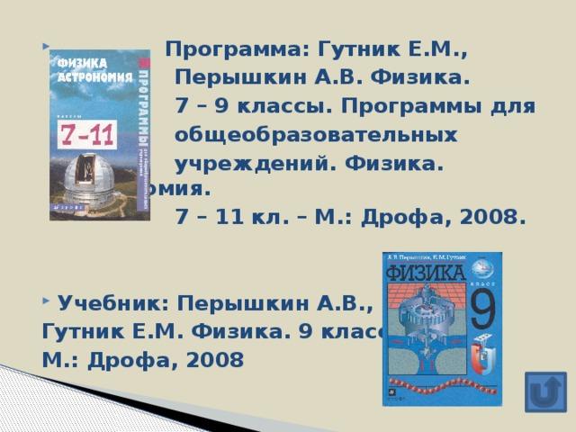 Программа: Гутник Е.М.,  Перышкин А.В. Физика.  7 – 9 классы. Программы для  общеобразовательных  учреждений. Физика. Астрономия.  7 – 11 кл. – М.: Дрофа, 2008. Учебник: Перышкин А.В.,