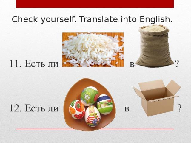 Check yourself. Translate into English. 11. Есть ли в ? 12. Есть ли в ?