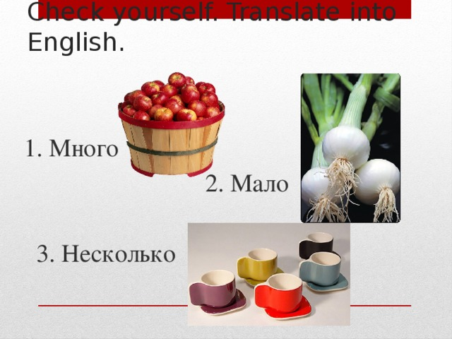 Check yourself. Translate into English. 1. Много  2. Мало  3. Несколько
