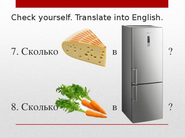 Check yourself. Translate into English. 7. Сколько в ? 8. Сколько в ?