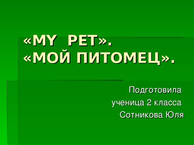 « MY PET » .  «МОЙ ПИТОМЕЦ». Подготовила ученица 2 класса Сотникова Юля