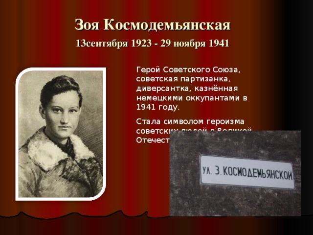 Зоя Космодемьянская 13сентября 1923 - 29 ноября 1941 Герой Советского Союза, советская партизанка, диверсантка, казнённая немецкими оккупантами в 1941 году. Стала символом героизма советских людей в Великой Отечественной войне.