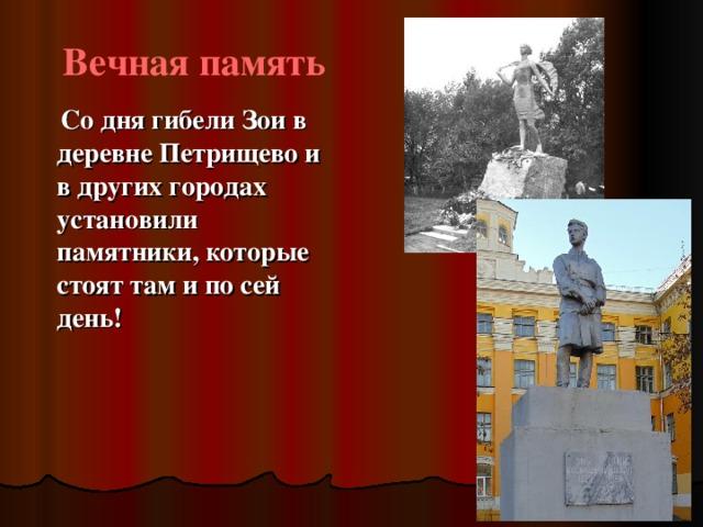 Вечная память  Со дня гибели Зои в деревне Петрищево и в других городах установили памятники, которые стоят там и по сей день!