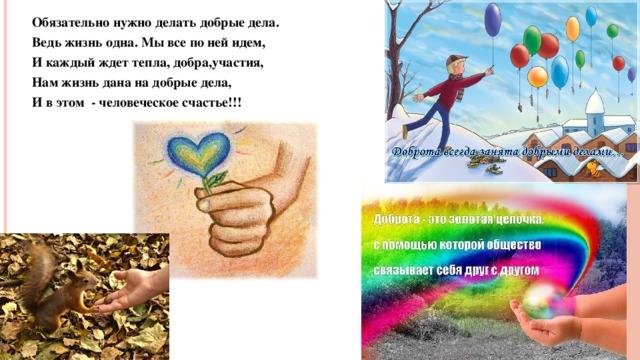 Обязательно нужно делать добрые дела. Ведь жизнь одна. Мы все по ней идем, И каждый ждет тепла, добра,участия, Нам жизнь дана на добрые дела, И в этом - человеческое счастье!!!