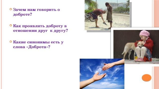 Зачем нам говорить о доброте?  Как проявлять доброту в отношении друг к другу?  Какие синонимы есть у слова «Доброта»?