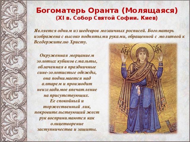Богоматерь Оранта (Молящаяся) (XI в. Собор Святой Софии. Киев) Является одним из шедевров мозаичных росписей. Богоматерь изображена с высоко поднятыми руками, обращенной с молитвой к Вседержителю Христу.  Окруженная мерцанием золотых кубиков смальты, облаченная в праздничные сине-золотистые одежды, она поднимается над алтарем и производит неизгладимое впечатление на присутствующих. Ее спокойный и торжественный лик, покровительствующий жест рук воспринимаются как олицетворение заступничества и защиты.