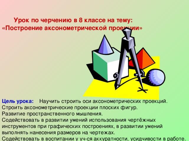 Урок по черчению в 8 классе на тему: «Построение аксонометрической проекции»  Цель урока:  Научить строить оси аксонометрических проекций. Строить аксонометрические проекции плоских фигур. Развитие пространственного мышления. Содействовать в развитии умений использования чертёжных инструментов при графических построениях, в развитии умений выполнять нанесения размеров на чертежах. Содействовать в воспитании у уч-ся аккуратности, усидчивости в работе.
