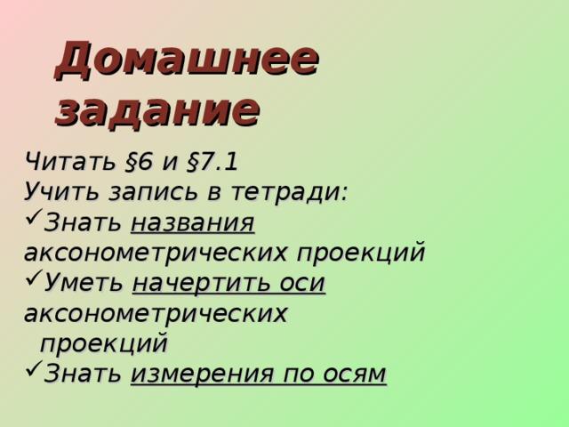 Домашнее задание Читать §6 и §7.1 Учить запись в тетради: Знать названия аксонометрических проекций Уметь начертить оси аксонометрических  проекций