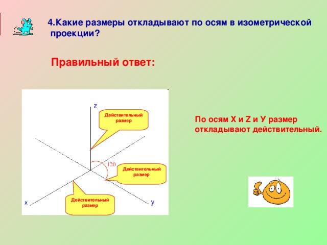 4.Какие размеры откладывают по осям в изометрической  проекции? Правильный ответ: Действительный размер  По осям Х и Z и У размер откладывают действительный. Действительный размер  Действительный размер