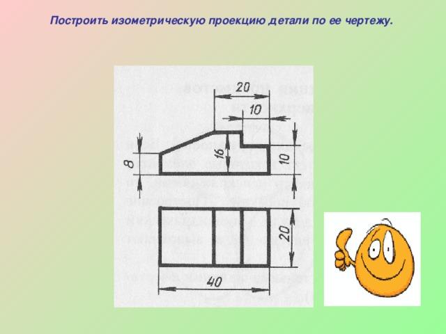 Построить изометрическую проекцию детали по ее чертежу.