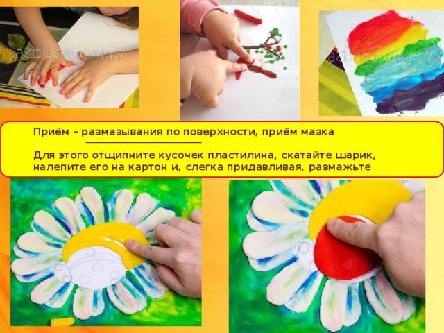 Приём – размазывания по поверхности, приём мазка  Для этого отщипните кусочек пластилина, скатайте шарик, налепите его на картон и, слегка придавливая, размажьте