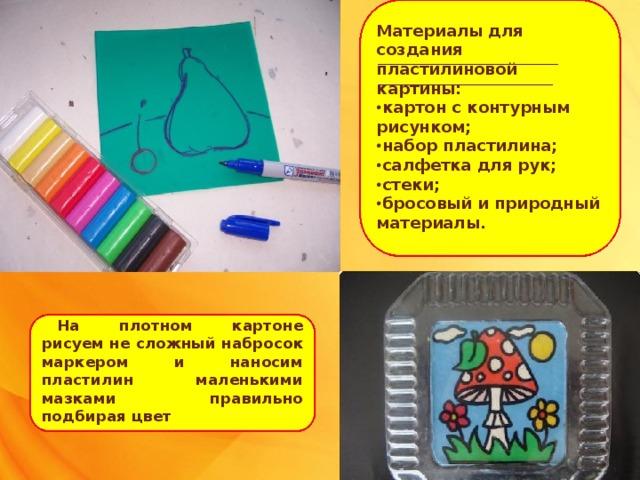 Материалы для создания пластилиновой картины: • картон с контурным рисунком; • набор пластилина; • салфетка для рук; • стеки; • бросовый и природный материалы. На плотном картоне рисуем не сложный набросок маркером и наносим пластилин маленькими мазками правильно подбирая цвет
