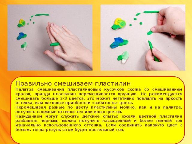 Правильно смешиваем пластилин Палитра смешивания пластилиновых кусочков схожа со смешиванием красок, правда пластилин перемешивается вручную. Не рекомендуется смешивать больше 2-3 цветов, это может негативно повлиять на яркость оттенка, или же вовсе приобрести «забитость» цвета. Перемешивая разные по цвету пластилины можно, как и на палитре, получить сложные оттенки тех или иных цветов. Назиданием могут служить детские опыты: ежели цветной пластилин разбавить черным, можно получить насыщенный и более темный тон изначально использованного оттенка. Если соединить какой-то цвет с белым, тогда результатом будет пастельный тон.