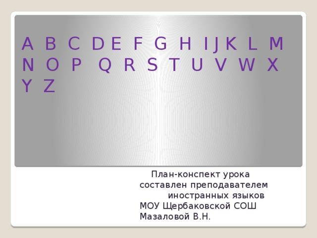 A B C D E F G H I J K L M N O P Q R S T U V W X Y Z    План-конспект урока составлен преподавателем иностранных языков МОУ Щербаковской СОШ Мазаловой В.Н.