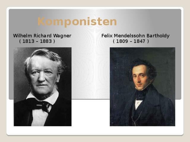 Komponisten Wilhelm Richard Wagner Felix Mendelssohn Bartholdy  ( 1813 – 1883 ) ( 1809 – 1847 )
