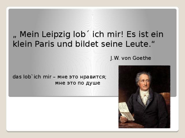 """"""" Mein Leipzig lob´ ich mir! Es ist ein klein Paris und bildet seine Leute.""""  J.W. von Goethe das lob`ich mir – мне это нравится;  мне это по душе"""