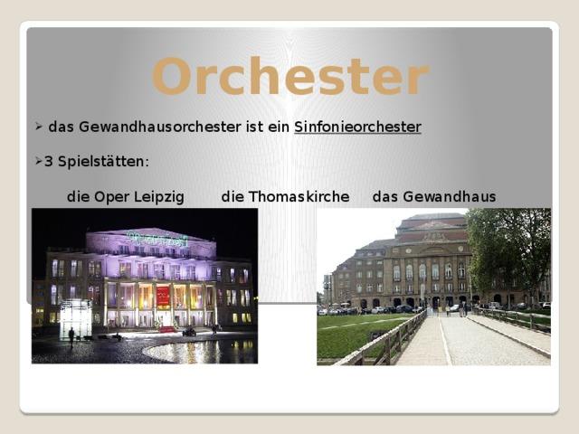 Orchester  das Gewandhausorchester ist ein Sinfonieorchester  3 Spielstätten:  die Oper Leipzig die Thomaskirche das Gewandhaus