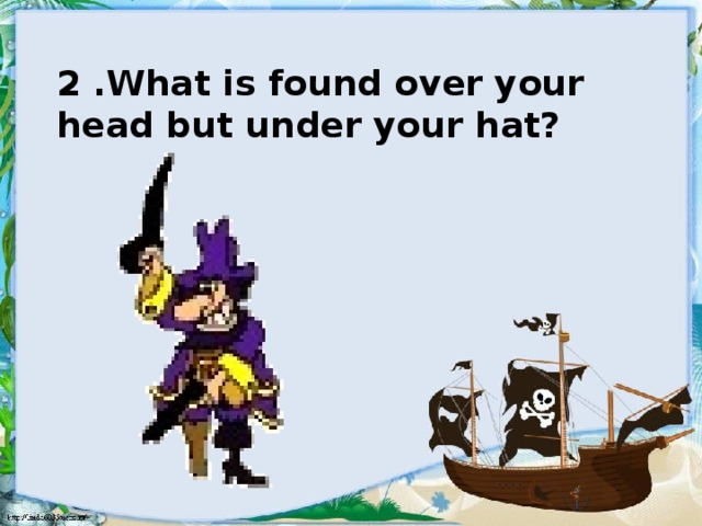 2 .What is found over your head but under your hat?