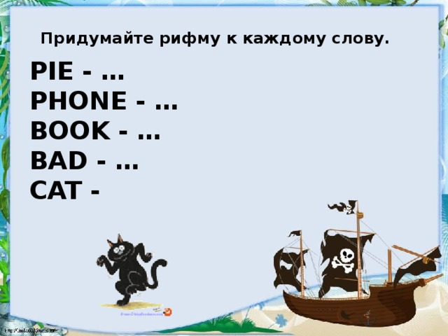 Придумайте рифму к каждому слову. Pie - …  Phone - …   Book - …  Bad - …  Cat -