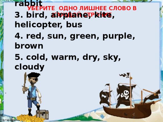 Уберите одно лишнее слово в каждой строчке 1. peach, pear, chicken, apple, banana 2. tail, cat, mouse, dog, rabbit 3. bird, airplane, kite, helicopter, bus 4. red, sun, green, purple, brown 5. cold, warm, dry, sky, cloudy  .