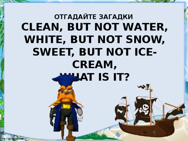 Отгадайте загадки  Сlean, but not water,  White, but not snow,  Sweet, but not ice-cream,  What is it?