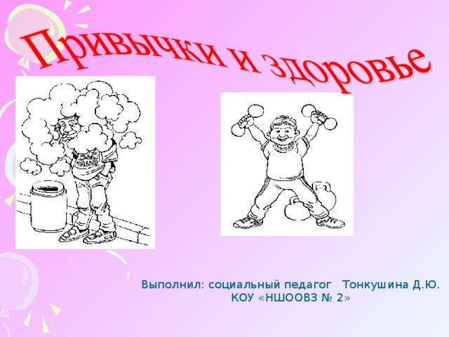 Выполнил: социальный педагог Тонкушина Д.Ю. КОУ «НШООВЗ № 2»