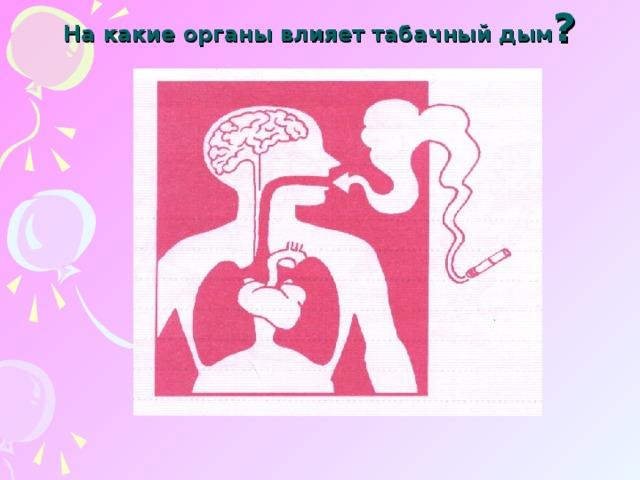 На какие органы влияет табачный дым ?
