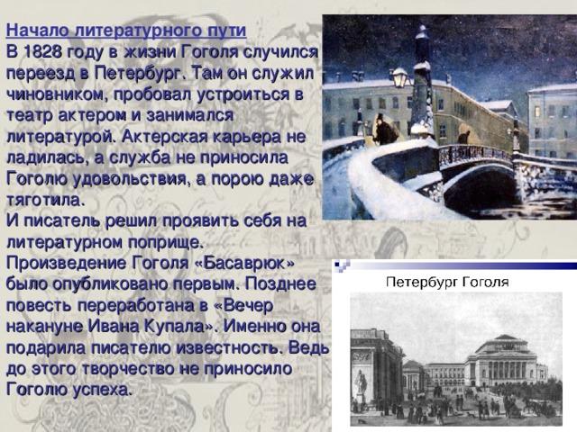 Начало литературного пути В 1828 году в жизни Гоголя случился переезд в Петербург. Там он служил чиновником, пробовал устроиться в театр актером и занимался литературой. Актерская карьера не ладилась, а служба не приносила Гоголю удовольствия, а порою даже тяготила. И писатель решил проявить себя на литературном поприще. Произведение Гоголя «Басаврюк» было опубликовано первым. Позднее повесть переработана в «Вечер накануне Ивана Купала». Именно она подарила писателю известность. Ведь до этого творчество не приносило Гоголю успеха.
