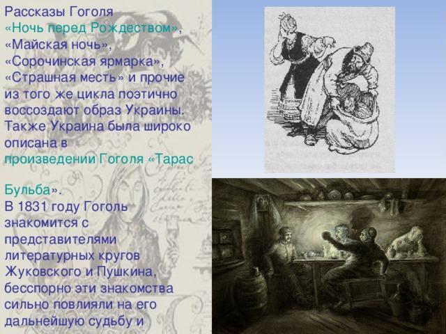 Рассказы Гоголя «Ночь перед Рождеством» , «Майская ночь», «Сорочинская ярмарка», «Страшная месть» и прочие из того же цикла поэтично воссоздают образ Украины. Также Украина была широко описана в произведении Гоголя «Тарас Бульба » . В 1831 году Гоголь знакомится с представителями литературных кругов Жуковского и Пушкина, бесспорно эти знакомства сильно повлияли на его дальнейшую судьбу и литературную деятельность.