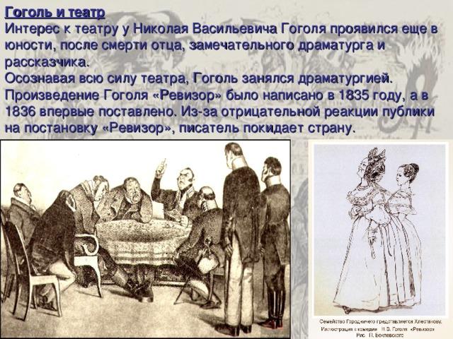Гоголь и театр Интерес к театру у Николая Васильевича Гоголя проявился еще в юности, после смерти отца, замечательного драматурга и рассказчика. Осознавая всю силу театра, Гоголь занялся драматургией. Произведение Гоголя «Ревизор» было написано в 1835 году, а в 1836 впервые поставлено. Из-за отрицательной реакции публики на постановку «Ревизор», писатель покидает страну.
