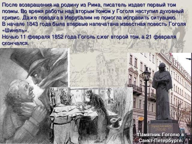 После возвращения на родину из Рима, писатель издает первый том поэмы. Во время работы над вторым томом у Гоголя наступил духовный кризис. Даже поездка в Иерусалим не помогла исправить ситуацию. В начале 1843 года была впервые напечатана известная повесть Гоголя «Шинель». Ночью 11 февраля 1852 года Гоголь сжег второй том, а 21 февраля скончался. Памятник Гоголю в Санкт-Петербурге.