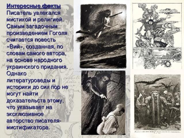 Интересные факты Писатель увлекался мистикой и религией. Самым загадочным произведением Гоголя считается повесть «Вий», созданная, по словам самого автора, на основе народного украинского придания. Однако литературоведы и историки до сих пор не могут найти доказательств этому, что указывает на эксклюзивное авторство писателя-мистификатора.