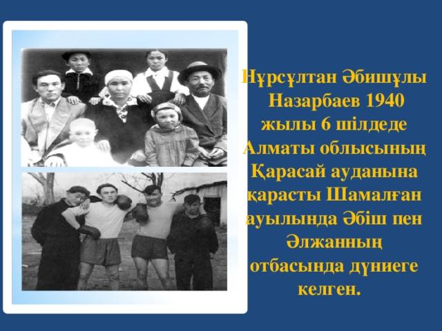 Нұрсұлтан Әбишұлы Назарбаев 1940 жылы 6 шілдеде Алматы облысының Қарасай ауданына қарасты Шамалған ауылында Әбіш пен Әлжанның отбасында дүниеге келген.