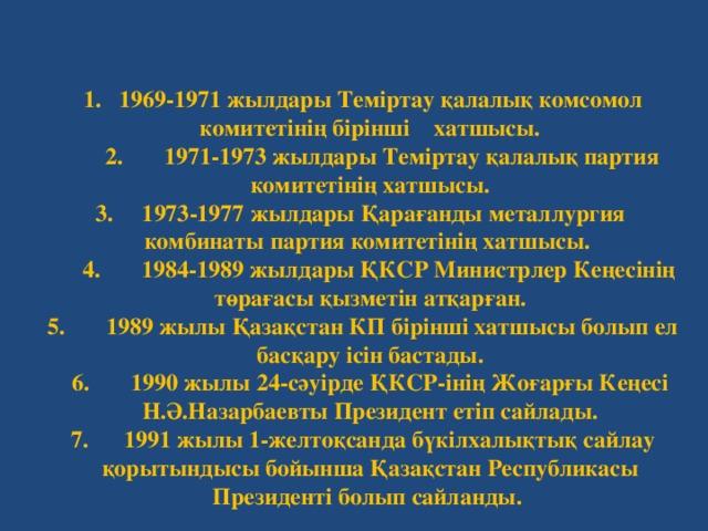 1. 1969-1971 жылдары Теміртау қалалық комсомол комитетінің бірінші хатшысы.  2. 1971-1973 жылдары Теміртау қалалық партия комитетінің хатшысы.  3. 1973-1977 жылдары Қарағанды металлургия комбинаты партия комитетінің хатшысы.  4. 1984-1989 жылдары ҚКСР Министрлер Кеңесінің төрағасы қызметін атқарған.  5. 1989 жылы Қазақстан КП бірінші хатшысы болып ел басқару ісін бастады.  6. 1990 жылы 24-сәуірде ҚКСР-інің Жоғарғы Кеңесі Н.Ә.Назарбаевты Президент етіп сайлады.  7. 1991 жылы 1-желтоқсанда бүкілхалықтық сайлау қорытындысы бойынша Қазақстан Республикасы Президенті болып сайланды.