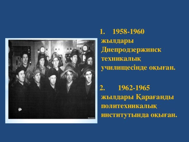 1. 1958-1960 жылдары Днепродзержинск техникалық училищесінде оқыған.  2. 1962-1965 жылдары Қарағанды политехникалық институтында оқыған.