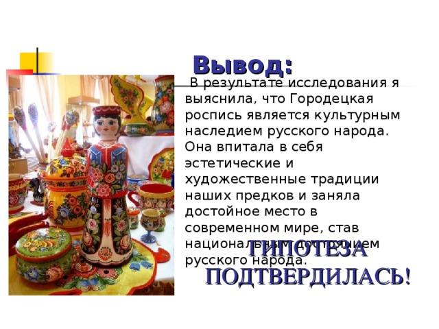 Вывод:  В результате исследования я выяснила, что Городецкая роспись является культурным наследием русского народа. Она впитала в себя эстетические и художественные традиции наших предков и заняла достойное место в современном мире, став национальным достоянием русского народа. ГИПОТЕЗА ПОДТВЕРДИЛАСЬ!