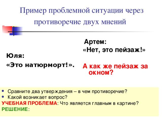 Пример проблемной ситуации через противоречие двух мнений  Юля: «Это натюрморт!».  Артем: «Нет, это пейзаж!»  А как же пейзаж за окном? Сравните два утверждения – в чем противоречие? Какой возникает вопрос? УЧЕБНАЯ ПРОБЛЕМА : Что является главным в картине? РЕШЕНИЕ :