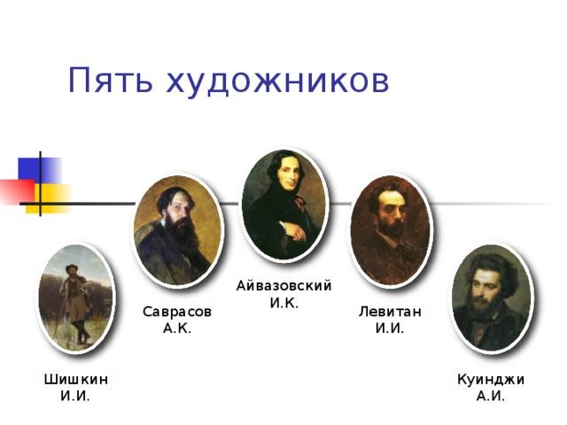 Начать Пять художников Айвазовский И.К. Левитан И.И. Саврасов А.К. Куинджи А.И. Шишкин И.И.