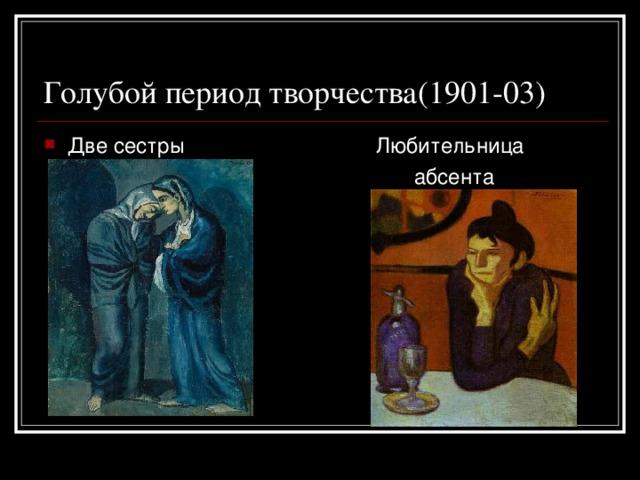 Голубой период творчества(1901-03) Две сестры Любительница  абсента