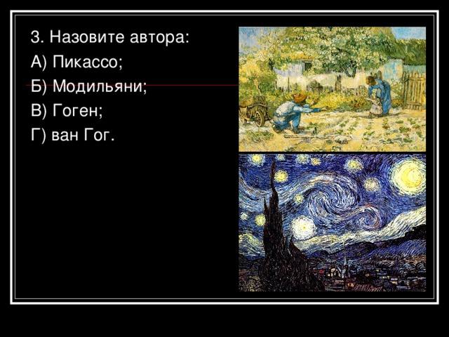 3. Назовите автора: А) Пикассо; Б) Модильяни; В) Гоген; Г) ван Гог.