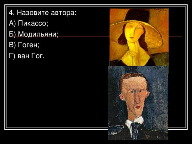 4. Назовите автора: А) Пикассо; Б) Модильяни; В) Гоген; Г) ван Гог.
