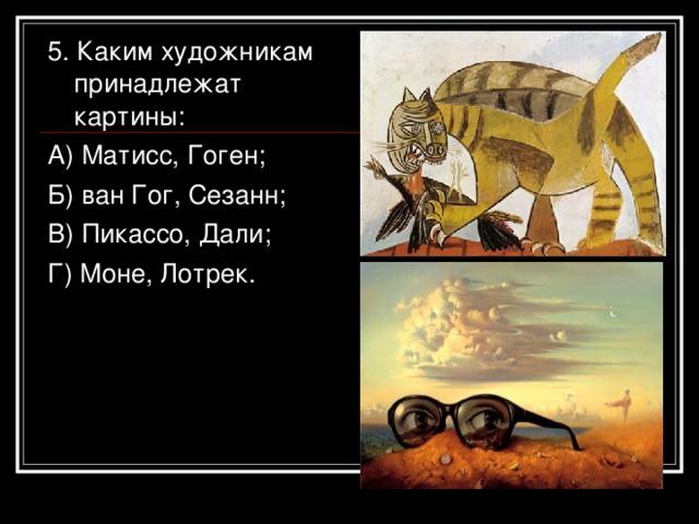 5. Каким художникам принадлежат картины: А) Матисс, Гоген; Б) ван Гог, Сезанн; В) Пикассо, Дали; Г) Моне, Лотрек.