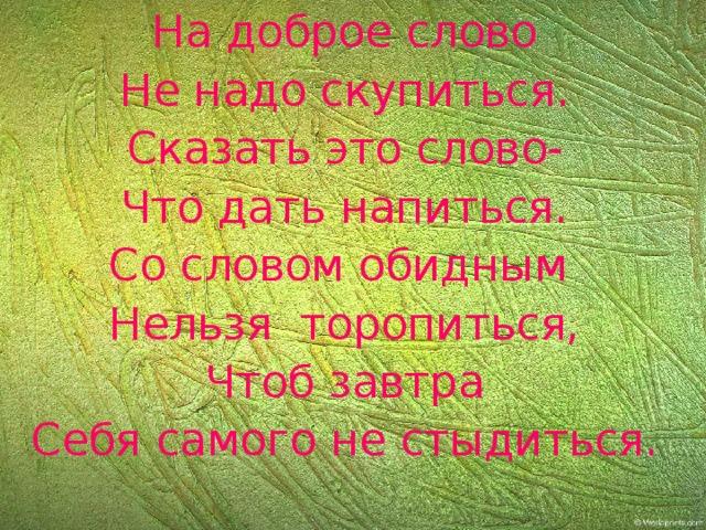 На доброе слово Не надо скупиться. Сказать это слово- Что дать напиться. Со словом обидным Нельзя торопиться, Чтоб завтра Себя самого не стыдиться.