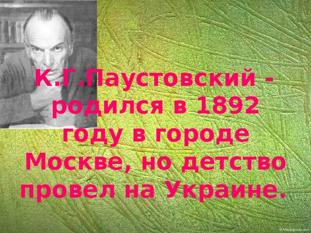 К.Г.Паустовский - родился в 1892 году в городе Москве, но детство провел на Украине.
