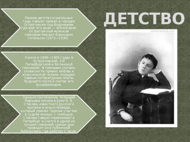 ДЕТСТВО Раннее детство и школьные годы Самуил провёл в городке Острогожске под Воронежем, где жил его дядя — зубной врач Острогожской мужской гимназии Михаил Борисович Гительсон (1875—1939). Учился в 1899—1906 годах в Острогожской, 3-й Петербургской и Ялтинской гимназиях. В гимназии учитель словесности привил любовь к классической поэзии, поощрял первые литературные опыты будущего поэта и считал его вундеркиндом. Одна из поэтических тетрадей Маршака попала в руки В. В. Стасова, известного русского критика и искусствоведа, который принял горячее участие в судьбе юноши. С помощью Стасова Самуил переезжает в Петербург и учится в одной из лучших гимназий. Целые дни проводит он в публичной библиотеке, где работал Стасов.
