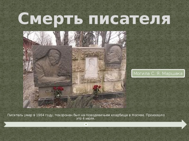 Смерть  писателя Могила С. Я. Маршака Писатель умер в 1964 году, похоронен был на Новодевичьем кладбище в Москве. Произошло это 4 июля.