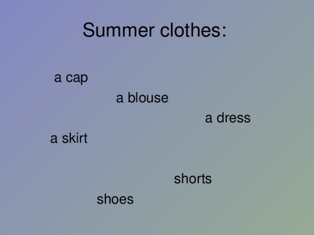 Summer clothes :   a cap  a blouse  a dress  a skirt  shorts  shoes