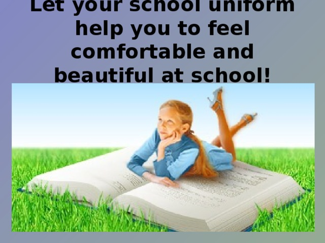 Let your school uniform help you to feel comfortable and beautiful at school!