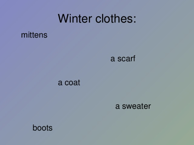 Winter clothes :  mittens  a scarf  a coat  a sweater  boots